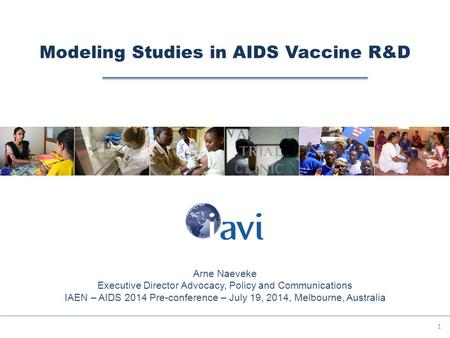 Modeling Studies in AIDS Vaccine R&D 1 Arne Naeveke Executive Director Advocacy, Policy and Communications IAEN – AIDS 2014 Pre-conference – July 19, 2014,