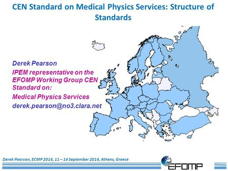1 CEN Standard on Medical Physics Services: Structure of Standards Derek Pearson, ECMP 2014, 11 – 14 September 2014, Athens, Greece Derek Pearson IPEM.
