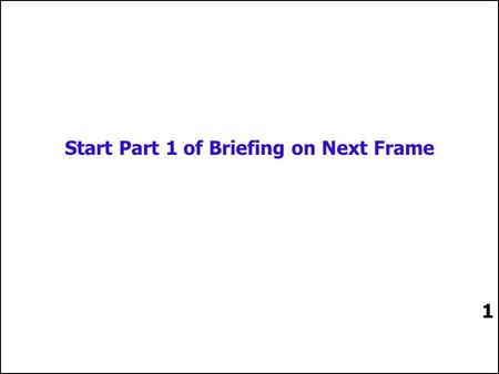 1 Start Part 1 of Briefing on Next Frame 1 2 2 2.