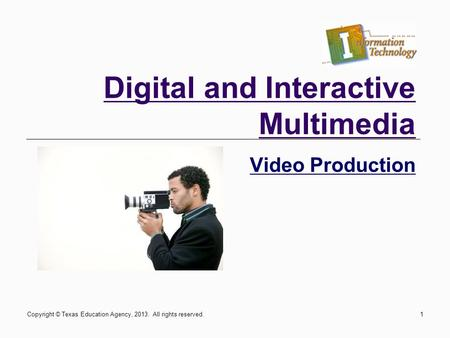 1 Digital and Interactive Multimedia Video Production Copyright © Texas Education Agency, 2013. All rights reserved.