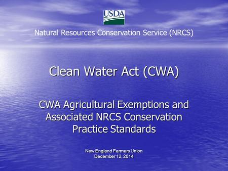 Clean Water Act (CWA) CWA Agricultural Exemptions and Associated NRCS Conservation Practice Standards New England Farmers Union December 12, 2014 Natural.