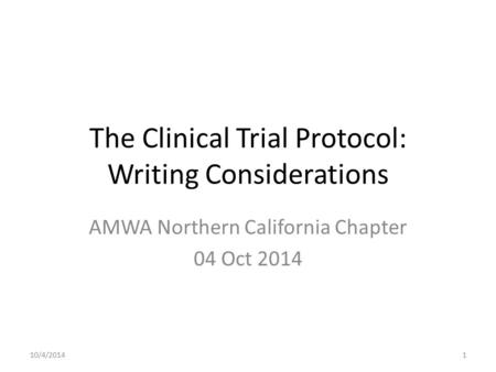 The Clinical Trial Protocol: Writing Considerations AMWA Northern California Chapter 04 Oct 2014 10/4/20141.