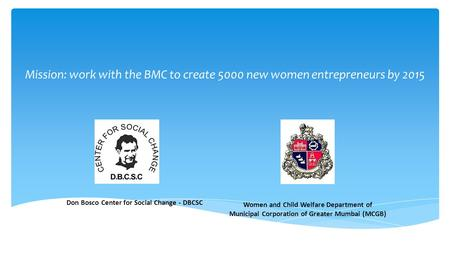 Don Bosco Center for Social Change - DBCSC Women and Child Welfare Department of Municipal Corporation of Greater Mumbai (MCGB) Mission: work with the.