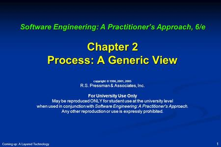 Software Engineering: A Practitioner's Approach, 6/e Chapter 2 Process: A Generic View copyright © 1996, 2001, 2005 R.S. Pressman & Associates, Inc.