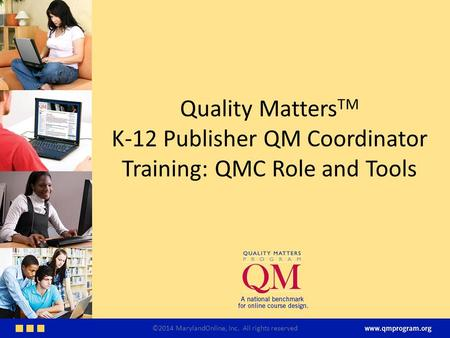 Quality Matters TM K-12 Publisher QM Coordinator Training: QMC Role and Tools ©2014 MarylandOnline, Inc. All rights reserved.