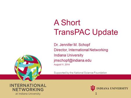 A Short TransPAC Update Dr. Jennifer M. Schopf Director, International Networking Indiana University August 11, 2014 Supported by.