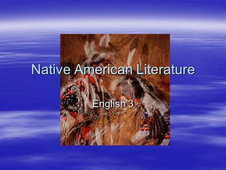 "Native American Literature English 3. ""The Sun Still Rises in the Same Sky: Native American Literature"" by Joseph Bruchac p.15-16  Article about Native."