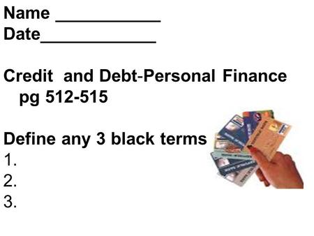 Name ___________ Date____________ Credit and Debt-Personal Finance pg 512-515 Define any 3 black terms 1. 2. 3.