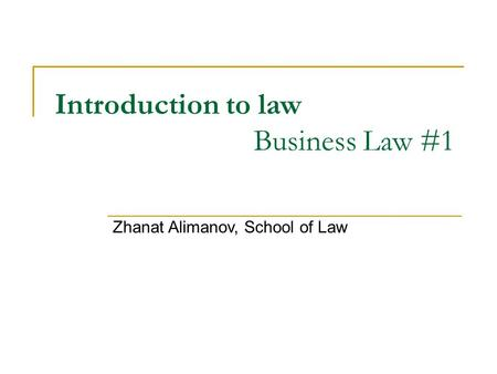 Introduction to law Business Law #1 Zhanat Alimanov, School of Law.