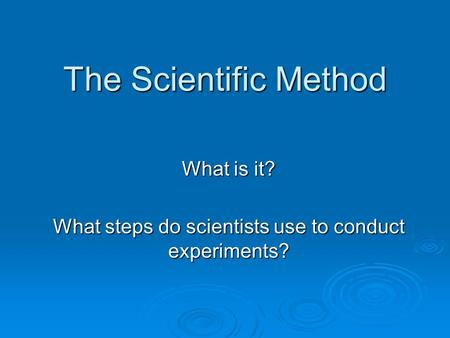 What is it? What steps do scientists use to conduct experiments?