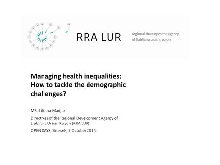 Managing health inequalities: How to tackle the demographic challenges? MSc Lilijana Madjar Directress of the Regional Development Agency of Ljubljana.