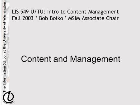 The Information School at the University of Washington LIS 549 U/TU: Intro to Content Management Fall 2003 * Bob Boiko * MSIM Associate Chair Content and.