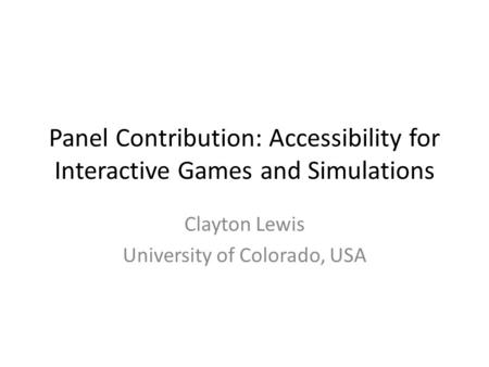Panel Contribution: Accessibility for Interactive Games and Simulations Clayton Lewis University of Colorado, USA.