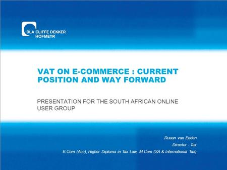 VAT ON E-COMMERCE : CURRENT POSITION AND WAY FORWARD PRESENTATION FOR THE SOUTH AFRICAN ONLINE USER GROUP Ruaan van Eeden Director - Tax B.Com (Acc), Higher.
