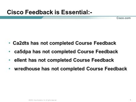 111 © 2003, Cisco Systems, Inc. All rights reserved. Cisco Feedback is Essential:- Ca2dts has not completed Course Feedback ca5dpa has not completed Course.