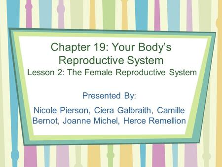 Chapter 19: Your Body's Reproductive System Lesson 2: The Female Reproductive System Presented By: Nicole Pierson, Ciera Galbraith, Camille Bernot, Joanne.