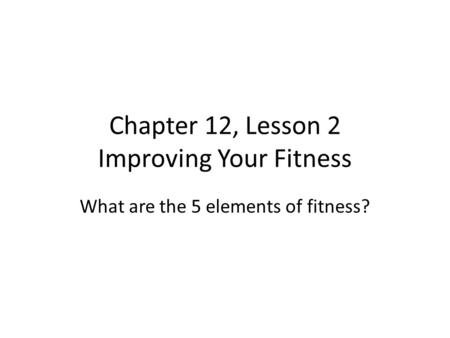 Chapter 12, Lesson 2 Improving Your Fitness What are the 5 elements of fitness?