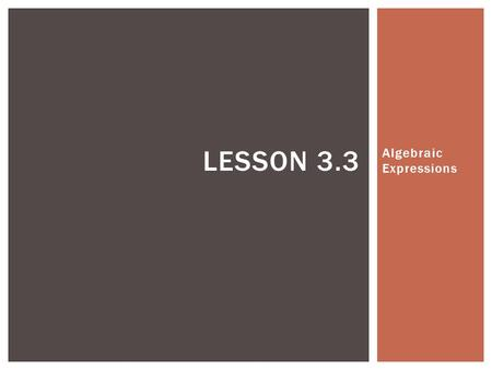 Algebraic Expressions LESSON 3.3.  In your math notebook, define the following word:  Algebraic expression – an expression that contains a variable.