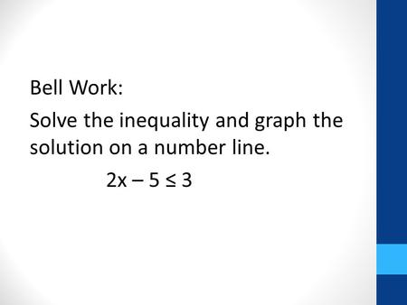 Answer: x ≤ 4. Bell Work: Solve the inequality and graph the solution on a number line. 2x – 5 ≤ 3.