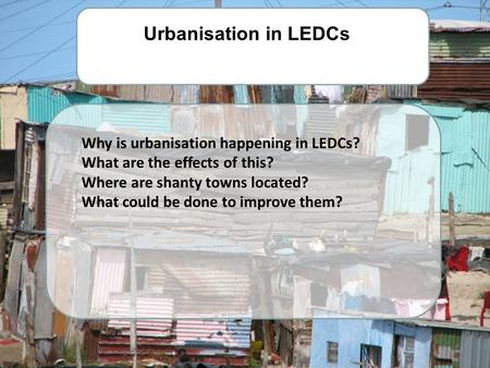 Why is urbanisation happening in LEDCs? What are the effects of this? Where are shanty towns located? What could be done to improve them? Urbanisation.