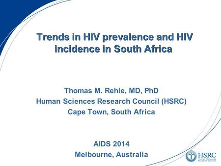 Trends in HIV prevalence and HIV incidence in South Africa Thomas M. Rehle, MD, PhD Human Sciences Research Council (HSRC) Cape Town, South Africa AIDS.