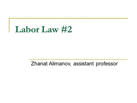 Labor Law #2 Zhanat Alimanov, assistant professor.