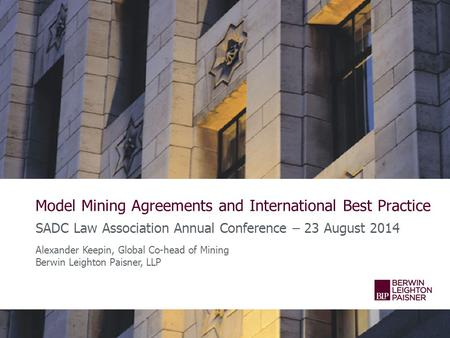Model Mining Agreements and International Best Practice SADC Law Association Annual Conference – 23 August 2014 Alexander Keepin, Global Co-head of Mining.