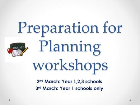 Preparation for Planning workshops 2 nd March: Year 1,2,3 schools 3 rd March: Year 1 schools only.