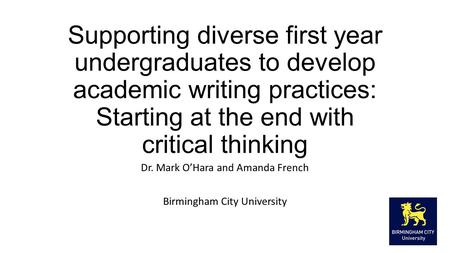 Supporting diverse first year undergraduates to develop academic writing practices: Starting at the end with critical thinking Dr. Mark O'Hara and Amanda.