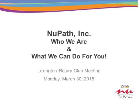 NuPath, Inc. Who We Are & What We Can Do For You! Lexington Rotary Club Meeting Monday, March 30, 2015.