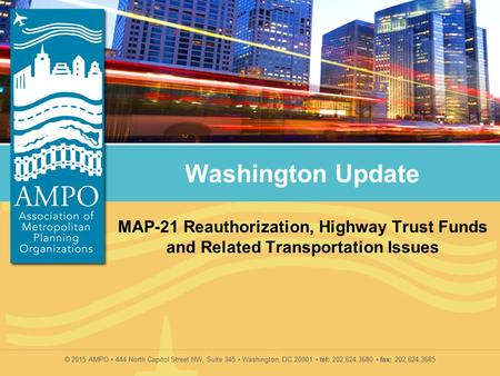 © 2015 AMPO 444 North Capitol Street NW, Suite 345 Washington, DC 20001 tel: 202.624.3680 fax: 202.624.3685 Washington Update MAP-21 Reauthorization, Highway.