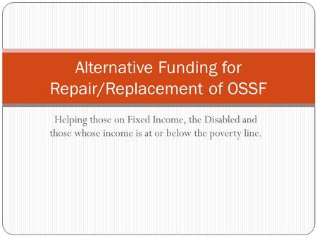 Helping those on Fixed Income, the Disabled and those whose income is at or below the poverty line. Alternative Funding for Repair/Replacement of OSSF.