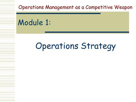Module 1: Operations Strategy Operations Management as a Competitive Weapon.