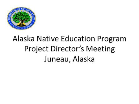 Alaska Native Education Program Project Director's Meeting Juneau, Alaska.