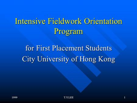 1999T.Y.LEE1 Intensive Fieldwork Orientation Program for First Placement Students City University of Hong Kong.