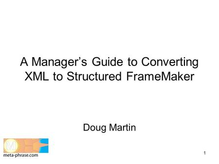 1 A Manager's Guide to Converting XML to Structured FrameMaker Doug Martin.