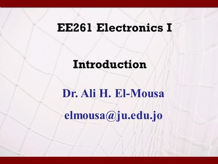 EE261 Electronics I Introduction Dr. Ali H. El-Mousa