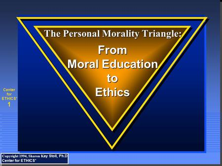 1 Center for ETHICS* The Personal Morality Triangle: The Personal Morality Triangle: From Moral Education toEthics Copyright 1994, Sharon K ay Stoll, Ph.D.