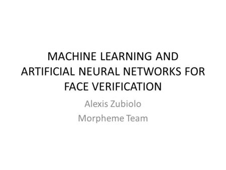 MACHINE LEARNING AND ARTIFICIAL NEURAL NETWORKS FOR FACE VERIFICATION Alexis Zubiolo Morpheme Team.