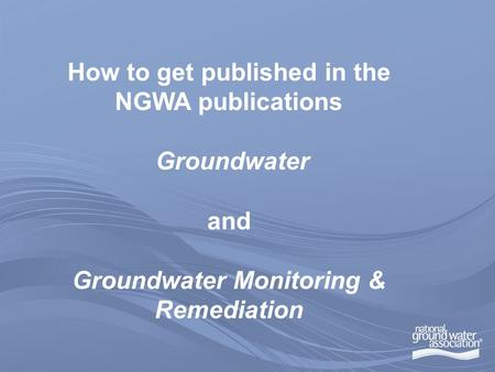 How to get published in the NGWA publications Groundwater and Groundwater Monitoring & Remediation.