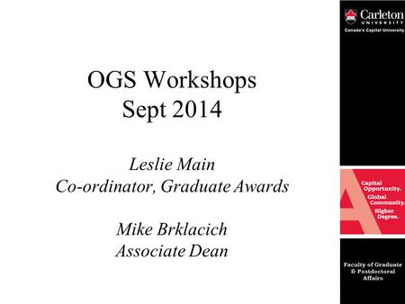 OGS Workshops Sept 2014 Leslie Main Co-ordinator, Graduate Awards Mike Brklacich Associate Dean.
