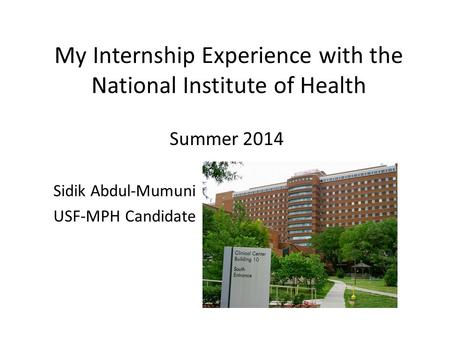 My Internship Experience with the National Institute of Health Summer 2014 Sidik Abdul-Mumuni USF-MPH Candidate.