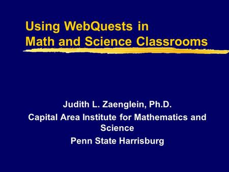 Using WebQuests in Math and Science Classrooms Judith L. Zaenglein, Ph.D. Capital Area Institute for Mathematics and Science Penn State Harrisburg.