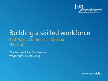 Www.gov.uk/hs2 Building a skilled workforce Beth West, Commercial Director HS2 Ltd The Future of Rail Conference Wednesday, 20 May 2015.