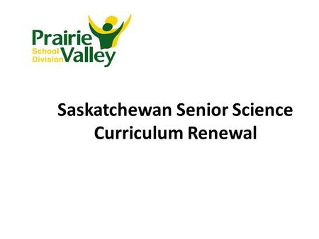 Saskatchewan Senior Science Curriculum Renewal. Prerequisites for High School Science Credits Science 10 Health Science 20 Biology 30 Environmental Science.