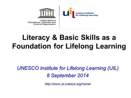 Literacy & Basic Skills as a Foundation for Lifelong Learning UNESCO Institute for Lifelong Learning (UIL) 8 September 2014