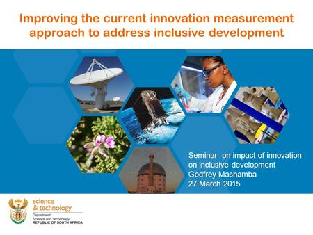 1 Improving the current innovation measurement approach to address inclusive development Seminar on impact of innovation on inclusive development Godfrey.