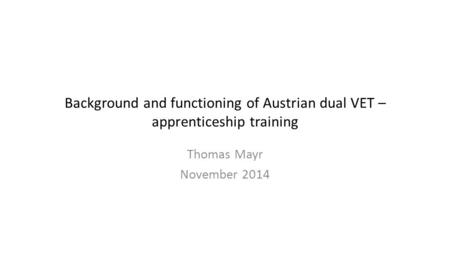 Background and functioning of Austrian dual VET – apprenticeship training Thomas Mayr November 2014.