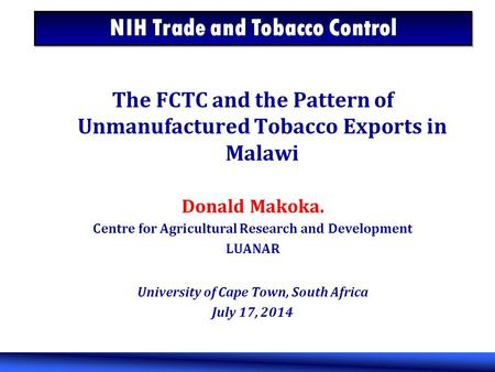 The FCTC and the Pattern of Unmanufactured Tobacco Exports in Malawi Donald Makoka. Centre for Agricultural Research and Development LUANAR University.