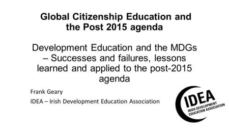 Global Citizenship Education and the Post 2015 agenda Development Education and the MDGs – Successes and failures, lessons learned and applied to the post-2015.